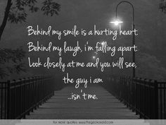 Behind my smile is a hurting heart. Behind my laugh, i'm falling apart. Look closely at me and you will see, the guy i am ...isn't me.  #apart #behind #closely #guy #heart #hurting #laugh #quotes #see #smile