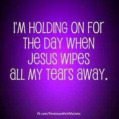 I'm holding on for the day when JESUS wipes ALL my tears away. Psalms 126:5/Psalms 56:8/Psalms 116:8/Psalms 6:6/Mark 9:24/Acts 20:19/2 Timothy 1:4/ Isaiah 25:8