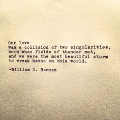 """""""... and we were the most beautiful storm to wreak havoc on this world"""" -William C. Hannan"""