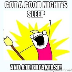 All the things - Got a good night's sleep  and ate breakfast!