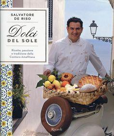 """""""Dolci del sole"""" con Salvatore De Riso, Rizzoli (2008), 8 edizioni: tutte le ricette del pasticcere della Costiera Amalfitana, ospite della Prova del Cuoco"""