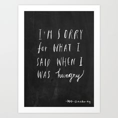 Sorry for what I said when I was hungry. by Nneko https://society6.com/product/sorry-quote_print?curator=themotivatedtype