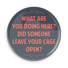 Funny Buttons - Custom Buttons - Promotional Badges - Witty Insults Pins - Wacky Buttons - What are you doing here? Did someone leave your cage open?