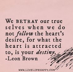 We betray our true selves when we do not follow the heart's desire, for what the heart is attracted to, is your destiny. -Leon Brown | ❤️☀️