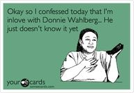 Okay so I confessed today that i was in love with Donnie Wahlberg... He just doesn't know it yet yes
