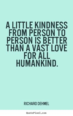 A little kindness from person to person is better than a vast love for all humankind.
