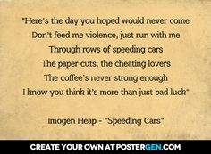 """""""here's the day you hoped would never come don't feed me violence, just run with me through rows of speeding cars the paper cuts, the cheating lovers the coffee's never strong enough i know you think it's more than just bad luck""""  imogen heap - """"speeding cars"""""""