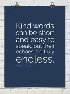 Kind words can be short and easy to speak, but their echoes are truly endless. by Mother Teresa #126972