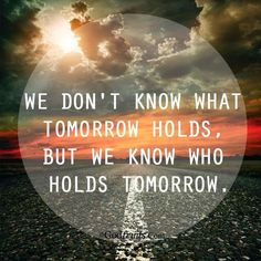 i don't know what tomorrow holds but i know who holds tomorrow - Google zoeken