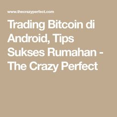 Trading Bitcoin di Android, Tips Sukses Rumahan - The Crazy Perfect