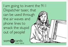 911 dispatcher taser... put one on order for me!!! but instead of callers it can zap the officer being silly on the air.