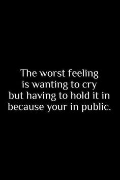 The worst feeling in the world is wanting to cry but having to hold it in because you're in public