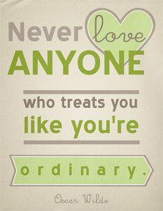"""Never love anyone who treats you like you're ordinary."" or in my case as someone who i willing to put up with and look the other way while being abused emotionally -Oscar Wilde"