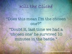 """""""""""Does this mean I'm the chosen one?"""" """"Doubt it, last time we had a 'chosen one' he survived 10 minutes in the battle."""" """" We all know those tired clichés. It's time to kill them. Take one of them and turn them on their heads or at least these will..."""