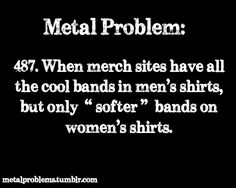 This is so true. Like Guns'n'Roses on all the girls t shirts. It's a good band but I also listen to stuff like Slipknot.