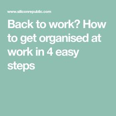 Back to work? How to get organised at work in 4 easy steps  [Allmoneymakingideas.com / futureproofingjobs.com] future proof careers | increase income | protect wealth | financial freedom | job security | freelance | invest | income streams | make money | money making ideas | dream job | earn money | earn extra money | start a blog | income ideas | income security | Financial literacy | passive income | start a business