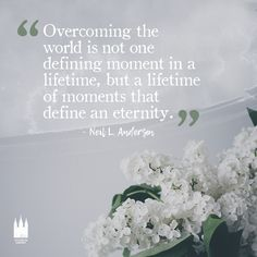"""Overcoming the world is not one defining moment in a lifetime, but a lifetime of moments that define an eternity."" - Neil L. Andersen"