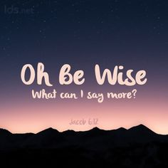 Oh Be Wise; what can I say more? Jacob 6:12