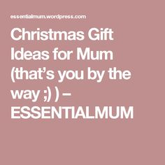 Christmas Gift Ideas for Mum (that's you by the way ;) ) – ESSENTIALMUM