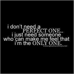i don't need a perfect one...i just need someone who can make me feel that i'm the only one