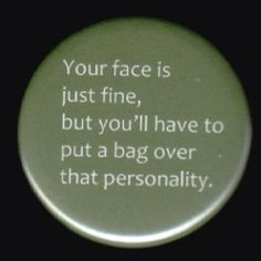 Your face is fine. Personality, not so much.