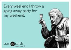 Every weekend I throw a going away party for my weekend.