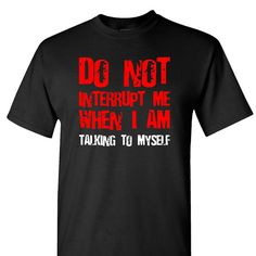 Do Not Interrupt Me When I Am Talking To Myself on a Black Short Sleeve T Shirt - Funny Shirts Humor - Ideas of Funny Shirts Humor - Do Not Interrupt Me When I Am Talking To Myself on a Black Short Sleeve T Shirt Funny Shirt Sayings, Sarcastic Shirts, Funny Tee Shirts, T Shirts With Sayings, Cool T Shirts, Shirt Quotes, Humor Quotes, Men Shirts, Shirt Men