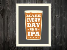 Make Every Day With An IPA Beer IPA Beer Art by BentonParkPrints, $12.00