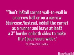 """""""Don't install carpet wall-to-wall in a narrow hall or on a narrow staircase. Instead, install the carpet as a runner and leave at least a border on both sides to make the space seem wider. Top Interior Designers, Interior Design Tips, Home Interior, Interior Architecture, Color Interior, Design Interiors, Interior Ideas, Narrow Staircase, Narrow Hallways"""