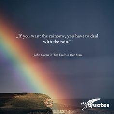 """""""If you want the rainbow, you have to deal with the rain."""" - John Green in The. - """"If you want the rainbow, you have to deal with the rain."""" – John Green in The Fault in Our - Rain Quotes, Movie Quotes, Book Quotes, Words Quotes, Life Quotes, Quotes Quotes, Qoutes, Sayings, John Green Quotes"""