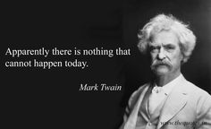 Apparently there is nothing that cannot happen today –  Mark Twain
