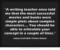 """""""A writing teacher once told me that the most successful movies and books were simple plots about complex characters... You should be able to articulate your concept in a couple of lines."""" James Scott Bell"""