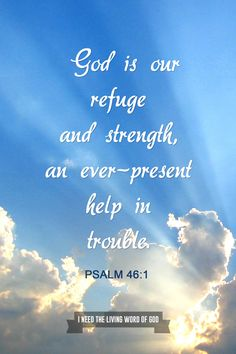 Psalm 46:1 God is our refuge and strength, an ever-present help in trouble.