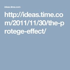 http://ideas.time.com/2011/11/30/the-protege-effect/