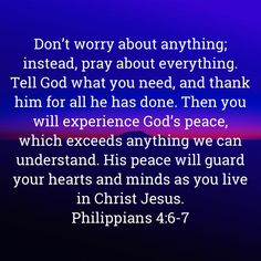 Philippians Don't worry about anything; instead, pray about everything. Tell God what you need, and thank him for all he has done. Then you will experience God's peace, which exceeds anything we can understand. Prayer Scriptures, Faith Prayer, God Prayer, Prayer Quotes, Faith In God, Biblical Quotes, Bible Verses Quotes, Faith Quotes, Spiritual Quotes
