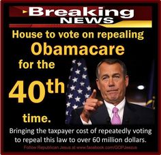 House to vote on repealing Obamacare for the 40th fvcking time. Bringing the taxpayer cost of repeatedly voting to repeal this law to over 60 Million dollars. smdh