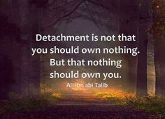 Detachment is not that you should own nothing. But that nothing should own you |  Good point