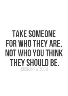 Take someone for who they are, not who you think they should be!
