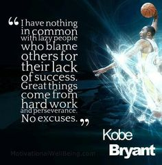 "The quote ""I have nothing in common with lazy people who blame others for their lack of success. Great things come from hard work and perseverance. No excuses"" - Kobe Bryant"