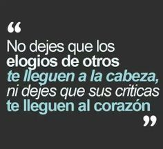 """""""No dejes que los elogios de otros te lleguen a la cabeza, ni dejes que tus criticas te lleguen al corazón."""" #Frase #Cita"""