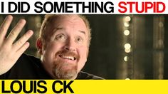 I did something stupid today - Louis CK