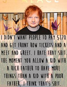 Made all of his concert tickets the same price and gave this explanation. | 39 Things Ed Sheeran Did In 2014 That Were Utterly Perfect