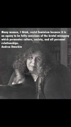 Many women, I think, resist feminism because it is an agony to be fully conscious of the brutal misogyny which permeates culture, society, and all personal relationships. Andrea Dworkin, Our Blood: Prophecies and Discourses on Sexual Politics
