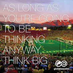 """""""As long as you're going to be thinking anyway, think big."""" —Donald Trump"""