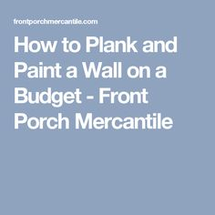 How to Plank and Paint a Wall on a Budget - Front Porch Mercantile