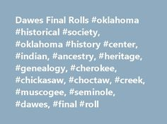 Dawes Final Rolls #oklahoma #historical #society, #oklahoma #history #center, #indian, #ancestry, #heritage, #genealogy, #cherokee, #chickasaw, #choctaw, #creek, #muscogee, #seminole, #dawes, #final #roll http://guyana.nef2.com/dawes-final-rolls-oklahoma-historical-society-oklahoma-history-center-indian-ancestry-heritage-genealogy-cherokee-chickasaw-choctaw-creek-muscogee-seminole-dawes-final/  # Search the Dawes Final Rolls Order Copies The Research Center offers Dawes enrollment packets…