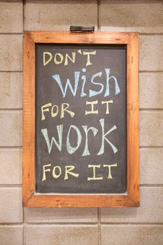 Don't wish for it work for it.