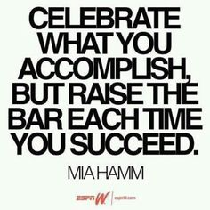 Celebrate what you accomplish but raise the bar each time you succeeed. – Mia Hamm