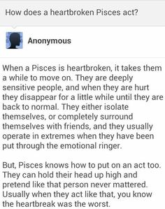 "Not really into the whole zodiac thing, but I am a ""pisces"" and this is pretty accurate as to how I handle heartbreak. Pisces And Aquarius, Pisces Traits, Zodiac Signs Pisces, Pisces Quotes, Pisces Woman, My Zodiac Sign, Zodiac Facts, Scorpio, Pisces Lover"