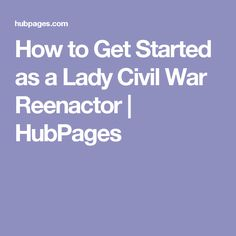 How to Get Started as a Lady Civil War Reenactor | HubPages